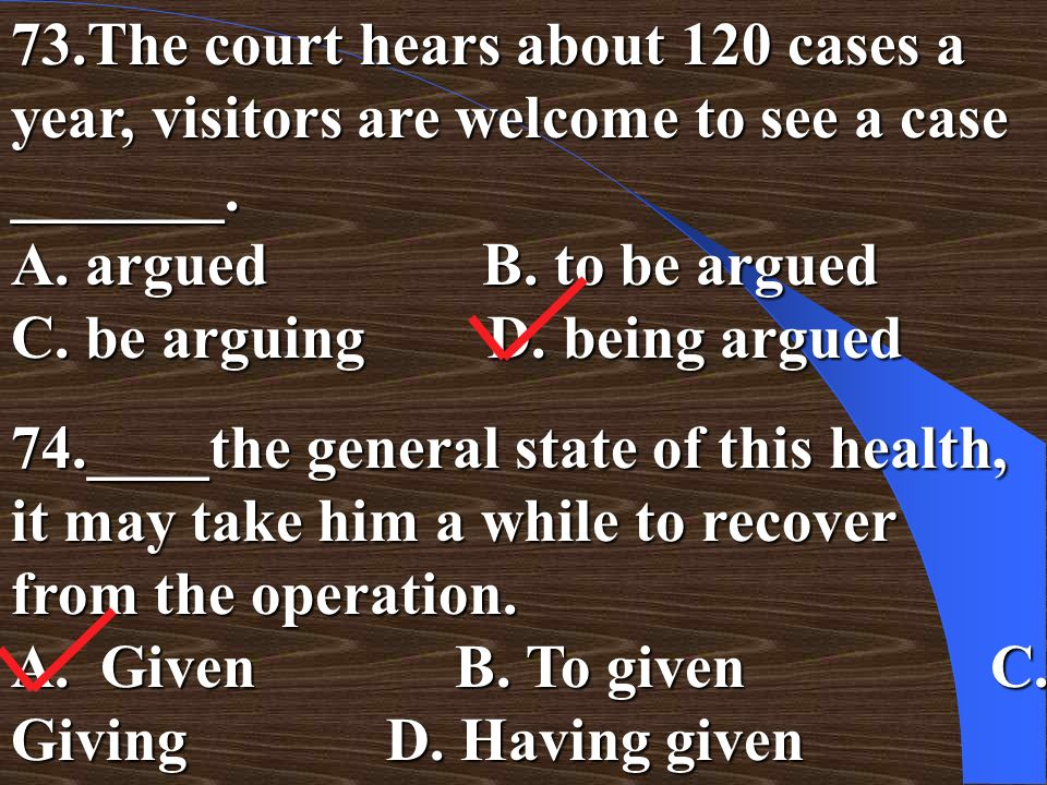 73.The court hears about 120 cases a year, visitors are welcome to see a case _______. A. argued B. to be argued C. be arguing D. being argued