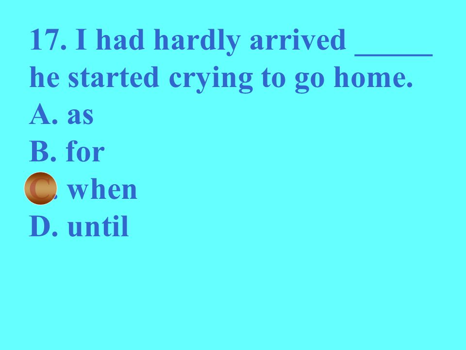 17. I had hardly arrived _____ he started crying to go home.