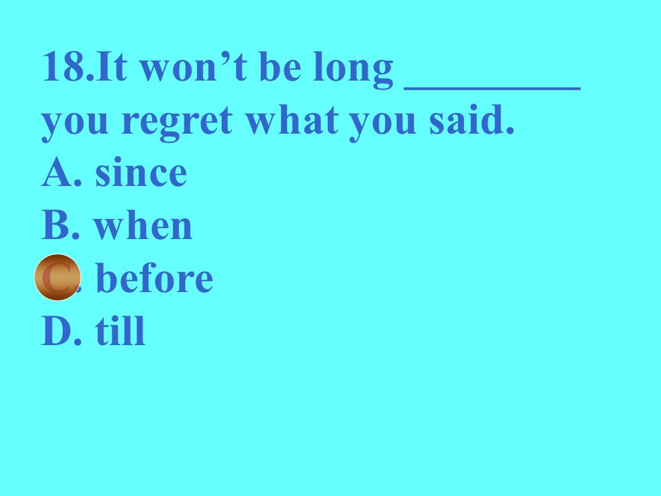 18.It won't be long ________ you regret what you said.