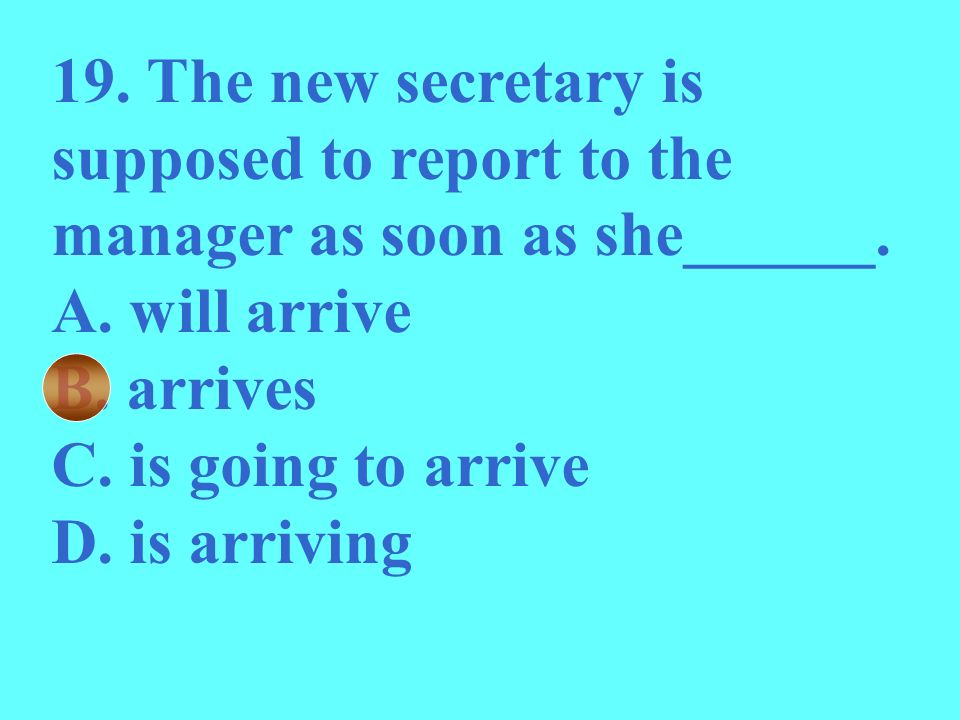 19. The new secretary is supposed to report to the manager as soon as she______.