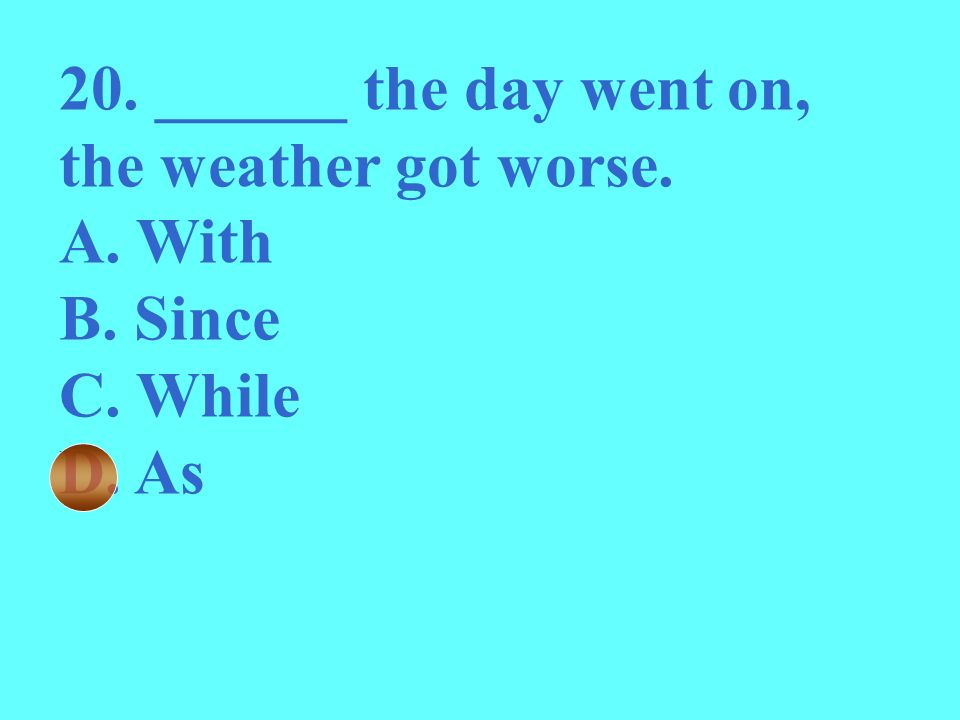 20. ______ the day went on, the weather got worse.