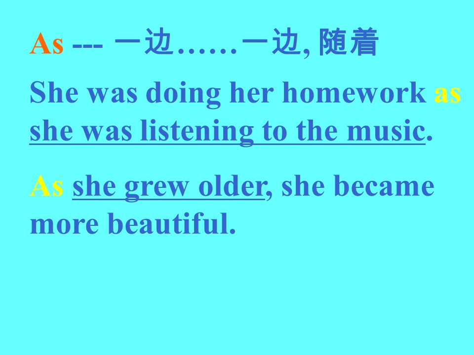 As --- 一边……一边, 随着 She was doing her homework as she was listening to the music.