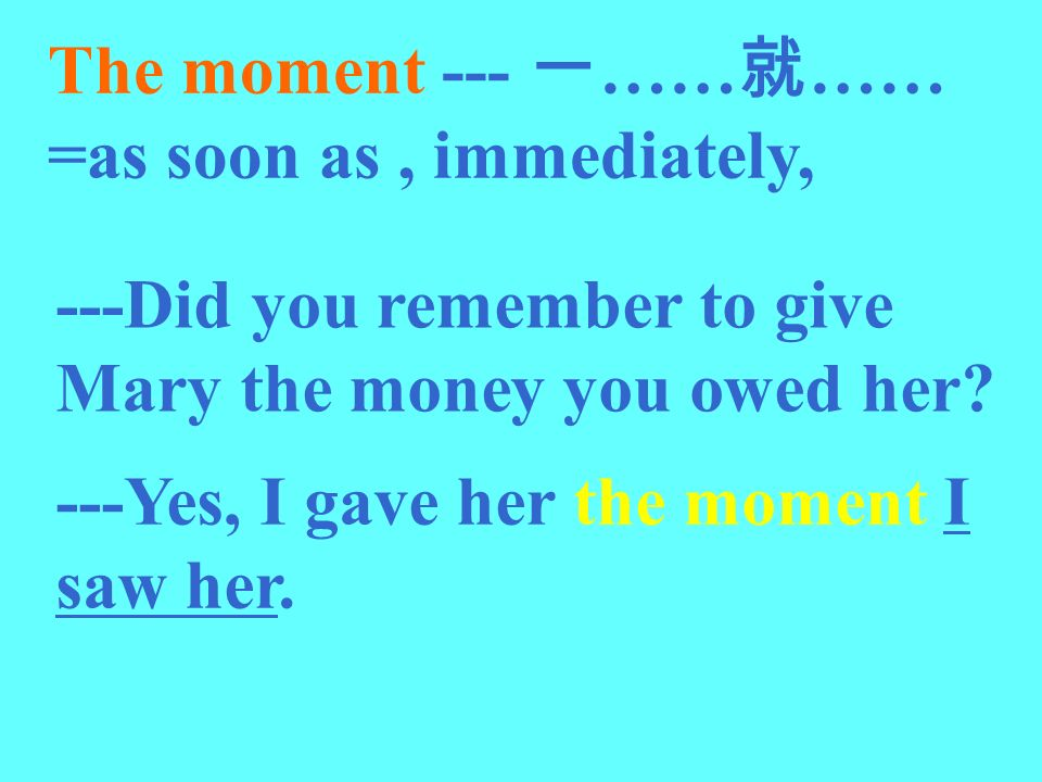 The moment --- 一……就…… =as soon as , immediately,