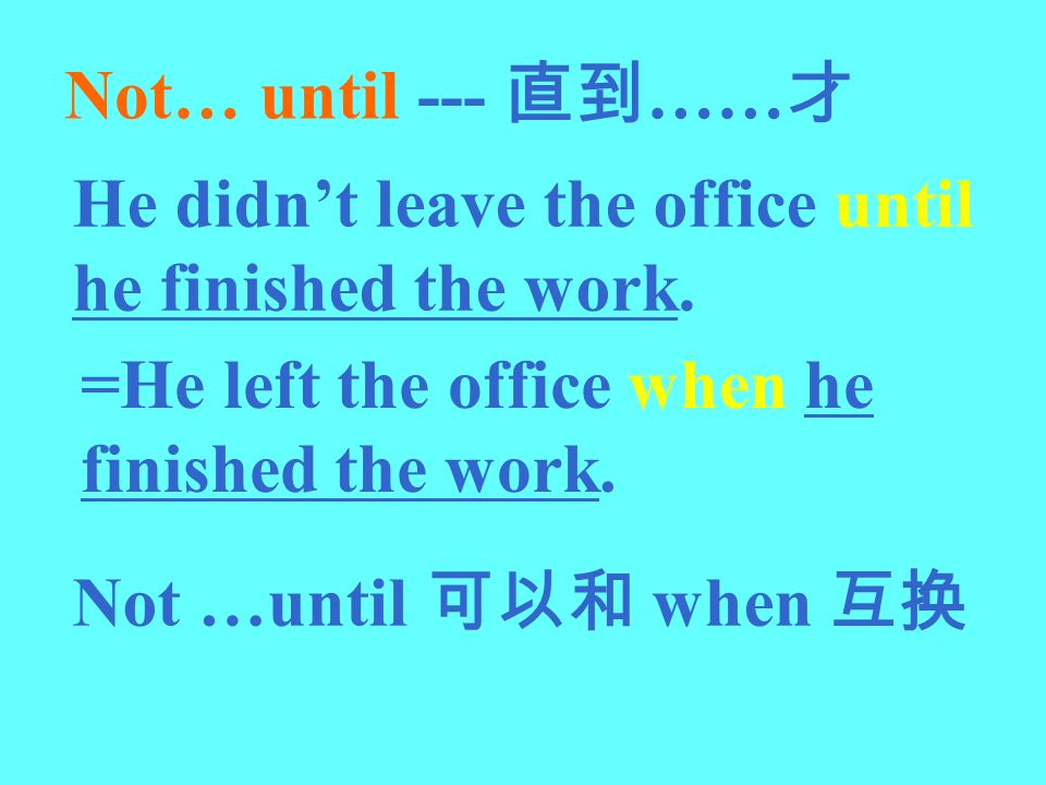 Not… until --- 直到……才 He didn't leave the office until he finished the work. =He left the office when he finished the work.