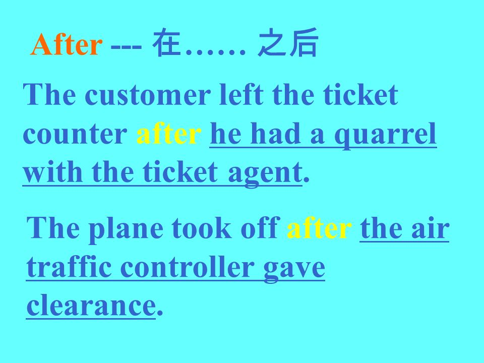 After --- 在…… 之后 The customer left the ticket counter after he had a quarrel with the ticket agent.