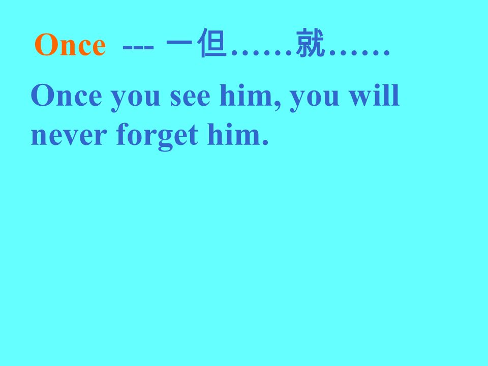 Once --- 一但……就…… Once you see him, you will never forget him.