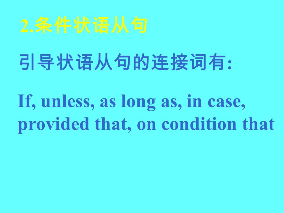 2.条件状语从句 引导状语从句的连接词有: If, unless, as long as, in case, provided that, on condition that