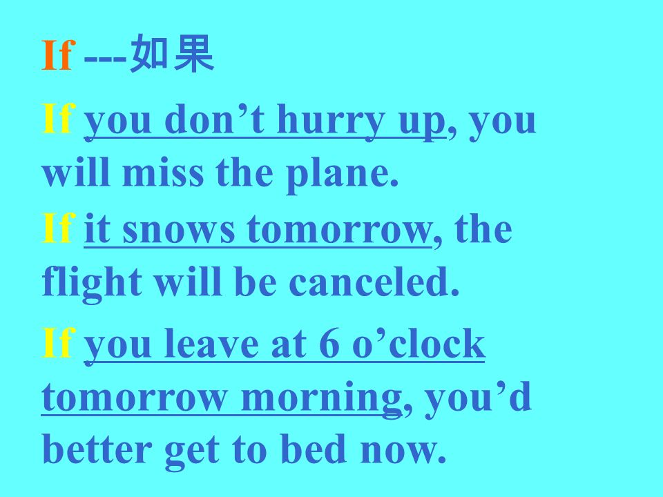 If ---如果 If you don't hurry up, you will miss the plane. If it snows tomorrow, the flight will be canceled.
