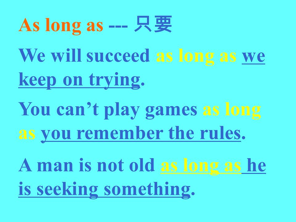 As long as --- 只要 We will succeed as long as we keep on trying. You can't play games as long as you remember the rules.