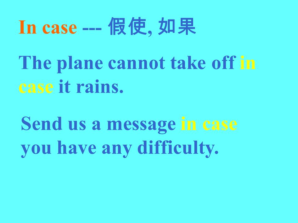In case --- 假使, 如果 The plane cannot take off in case it rains.