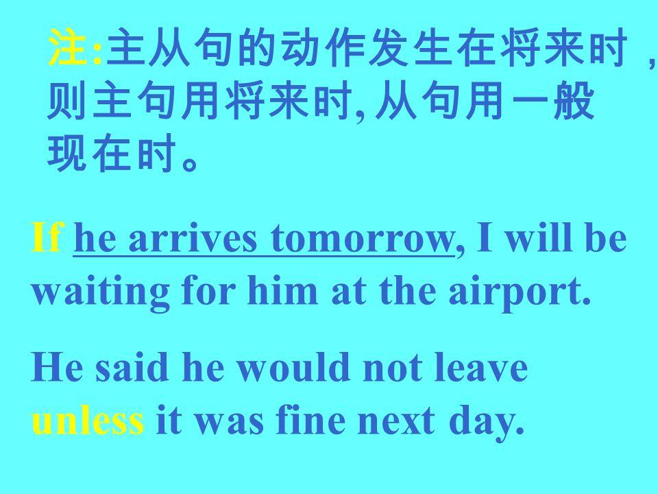 注:主从句的动作发生在将来时,则主句用将来时, 从句用一般现在时。