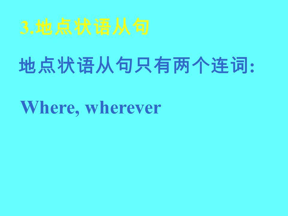 3.地点状语从句 地点状语从句只有两个连词: Where, wherever