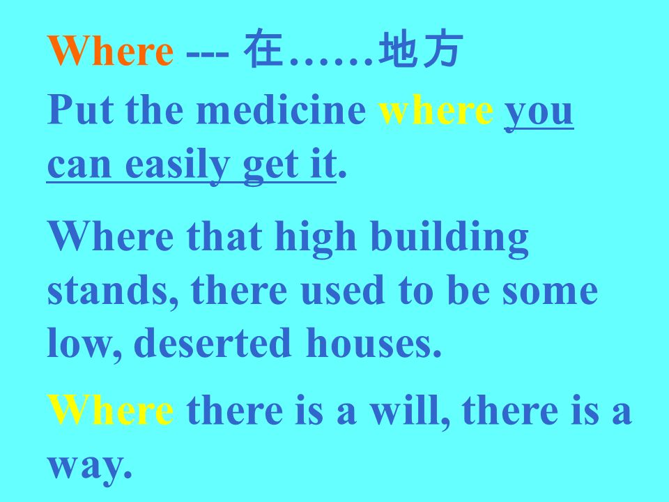 Where --- 在……地方 Put the medicine where you can easily get it. Where that high building stands, there used to be some low, deserted houses.