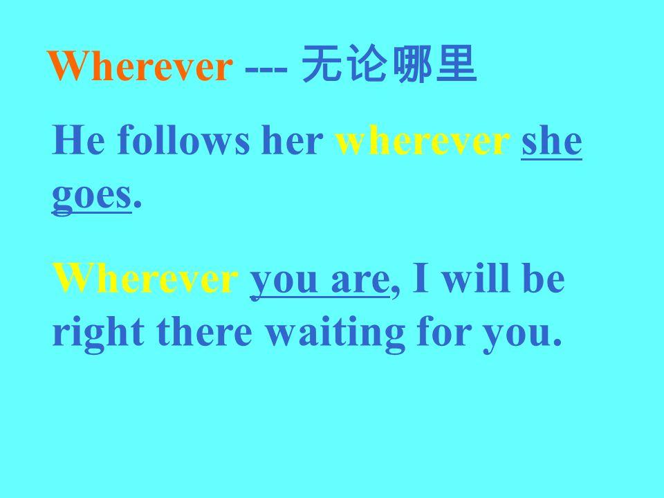 Wherever --- 无论哪里 He follows her wherever she goes.
