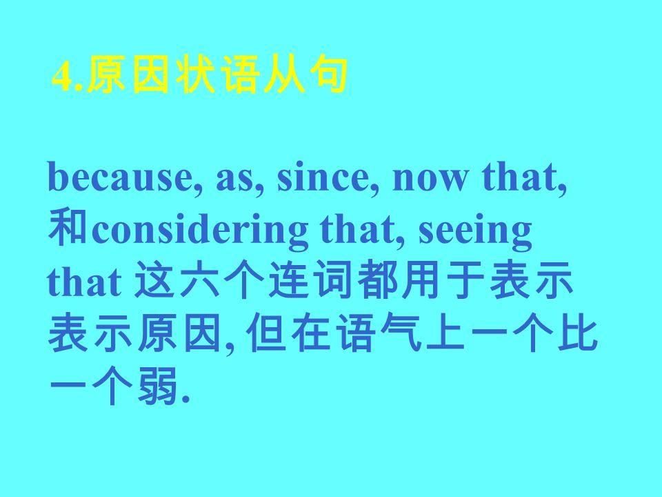 4.原因状语从句 because, as, since, now that, 和considering that, seeing that 这六个连词都用于表示表示原因, 但在语气上一个比一个弱.