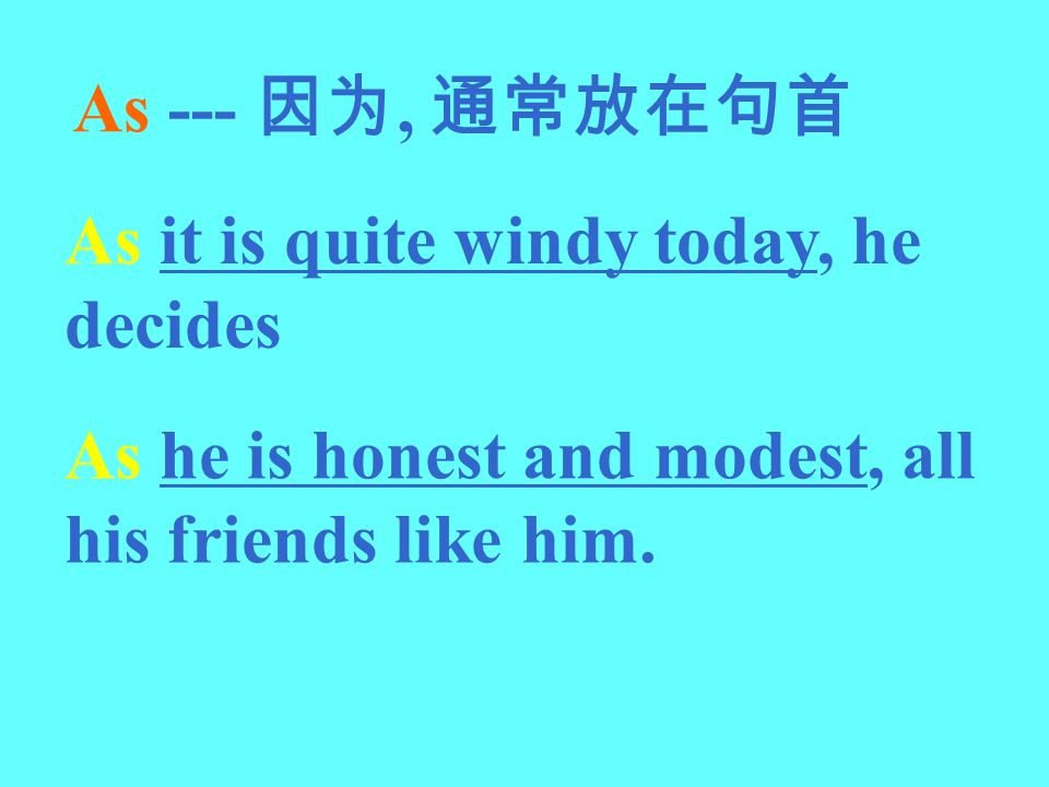 As --- 因为, 通常放在句首 As it is quite windy today, he decides.