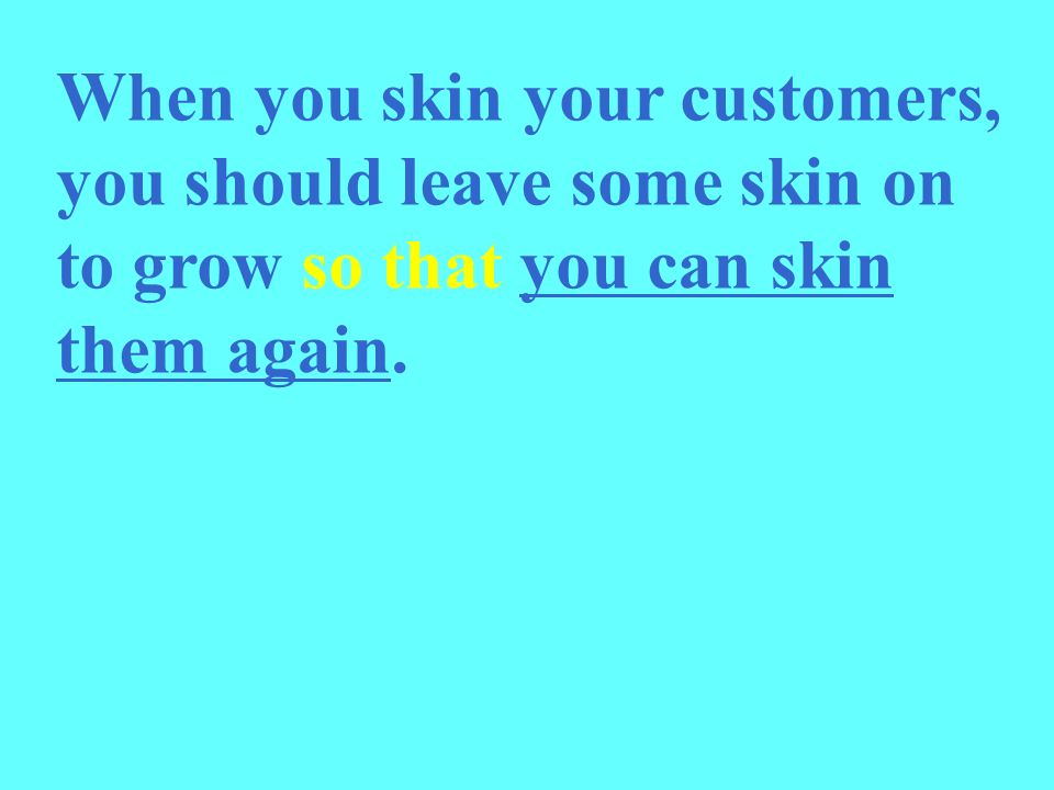 When you skin your customers, you should leave some skin on to grow so that you can skin them again.