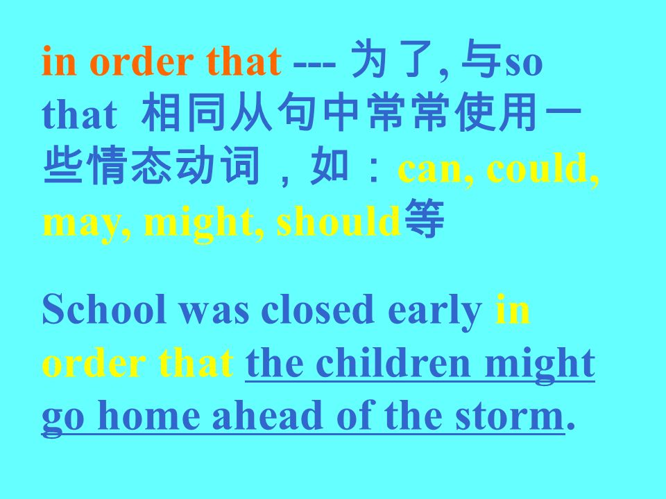 in order that --- 为了, 与so that 相同从句中常常使用一些情态动词,如:can, could, may, might, should等