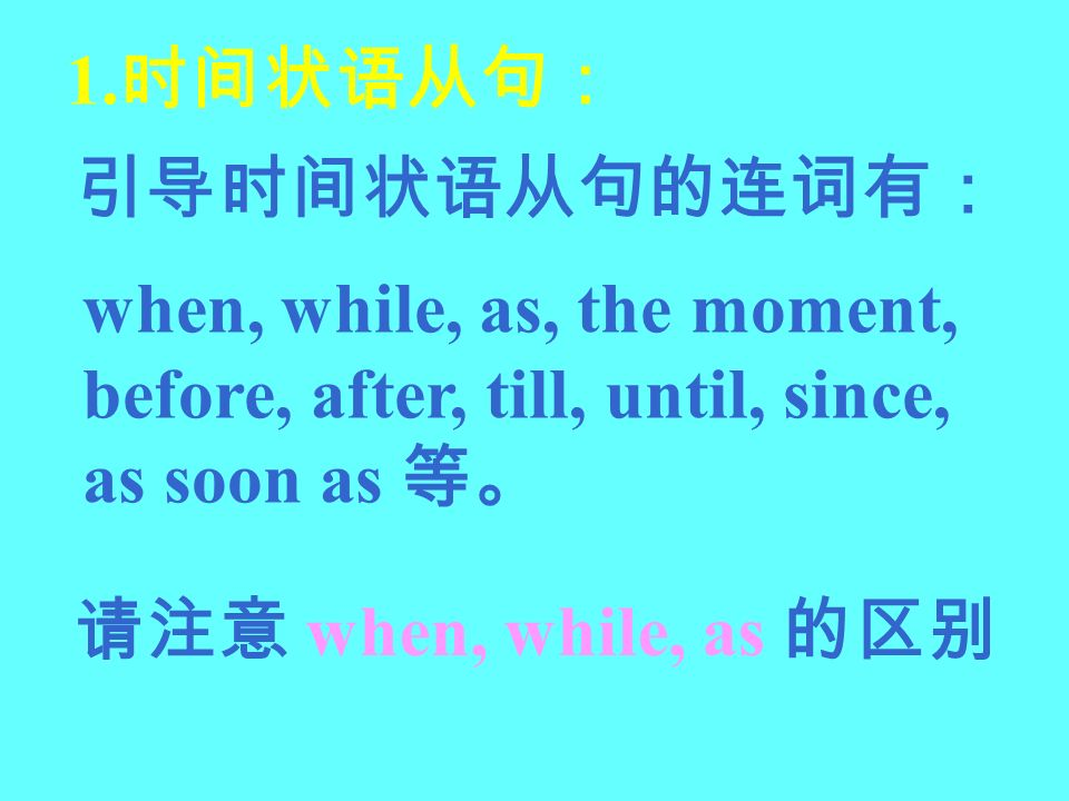 1.时间状语从句: 引导时间状语从句的连词有: when, while, as, the moment, before, after, till, until, since, as soon as 等。