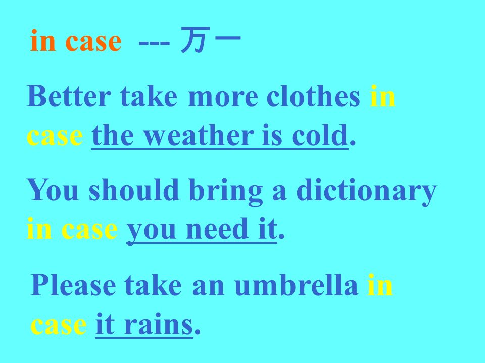 in case --- 万一 Better take more clothes in case the weather is cold. You should bring a dictionary in case you need it.