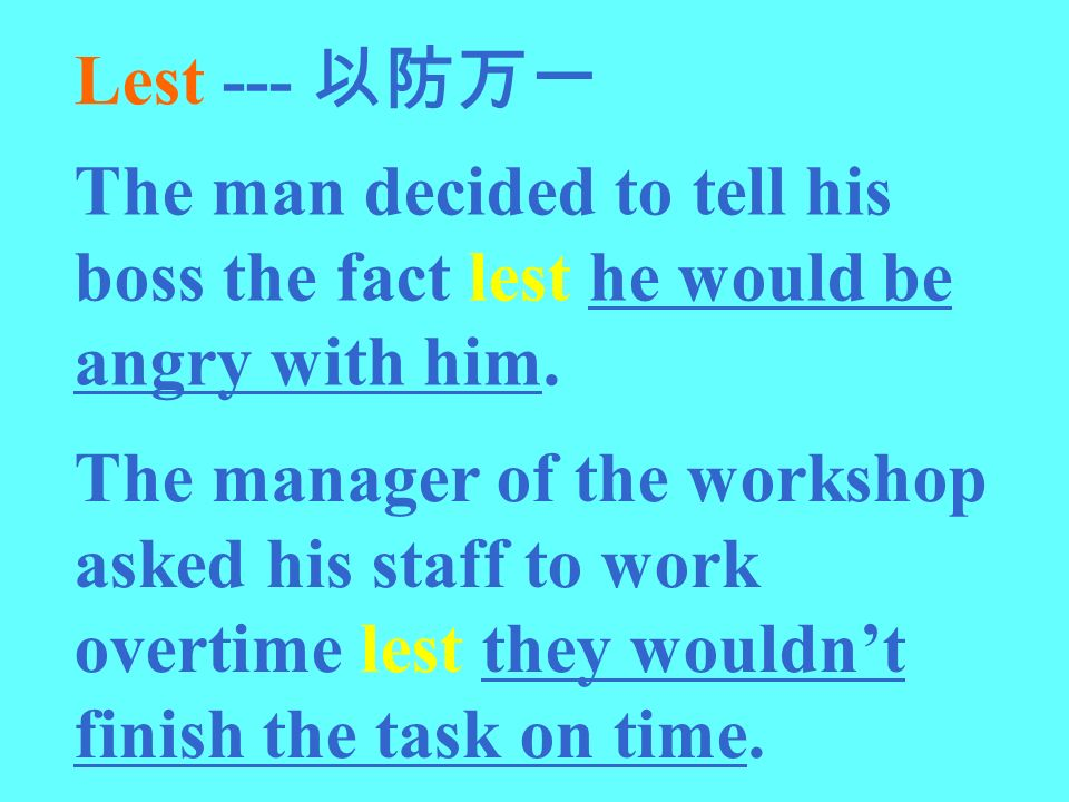 Lest --- 以防万一 The man decided to tell his boss the fact lest he would be angry with him.