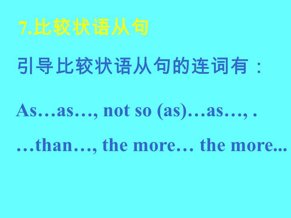 7.比较状语从句 引导比较状语从句的连词有: As…as…, not so (as)…as…, . …than…, the more… the more...