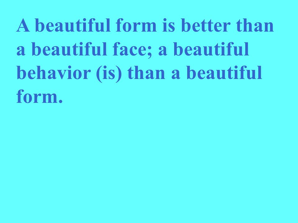 A beautiful form is better than a beautiful face; a beautiful behavior (is) than a beautiful form.