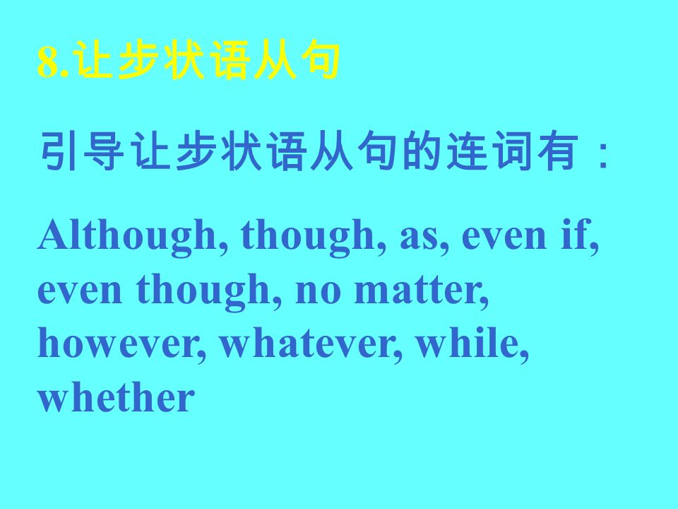 8.让步状语从句 引导让步状语从句的连词有: Although, though, as, even if, even though, no matter, however, whatever, while, whether.