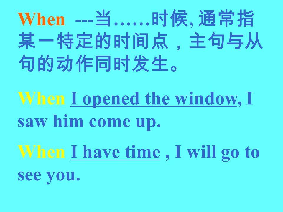 When ---当……时候, 通常指某一特定的时间点,主句与从句的动作同时发生。