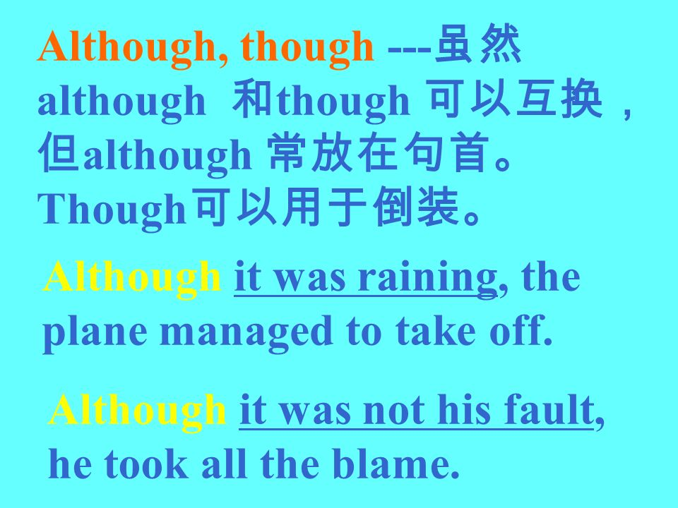 Although, though ---虽然 although 和though 可以互换,但although 常放在句首。Though可以用于倒装。
