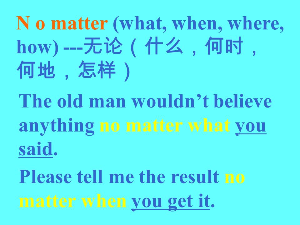 N o matter (what, when, where, how) ---无论(什么,何时,何地,怎样)