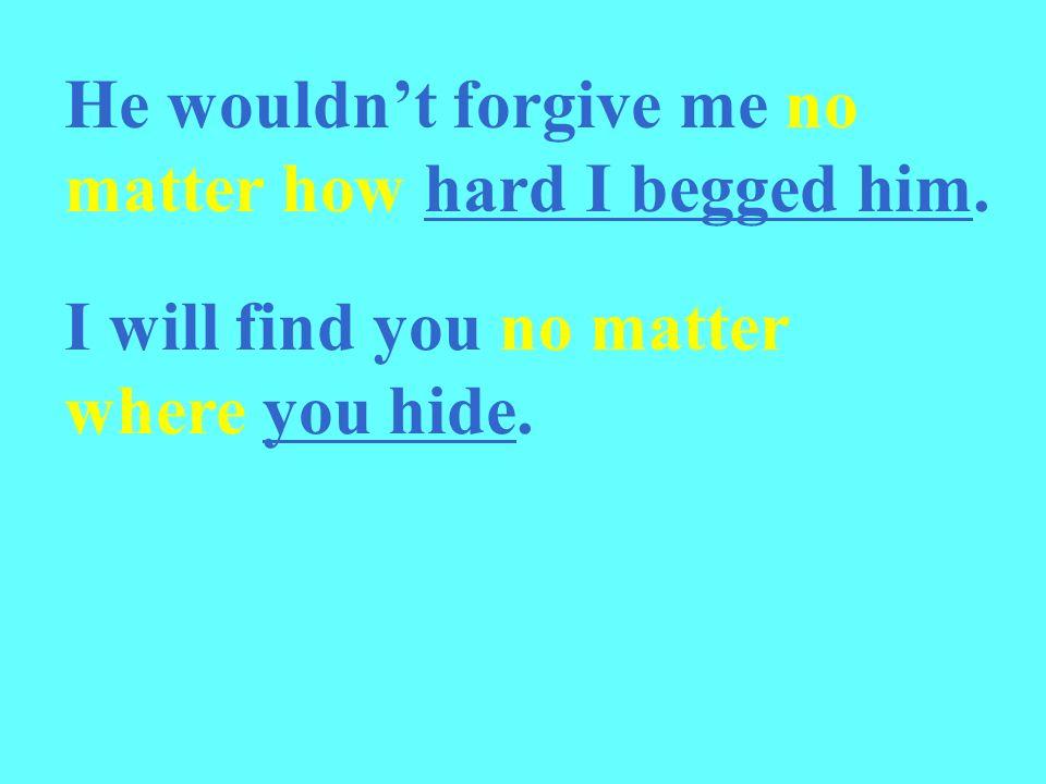 He wouldn't forgive me no matter how hard I begged him.