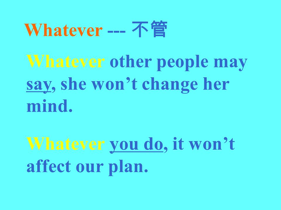 Whatever --- 不管 Whatever other people may say, she won't change her mind.