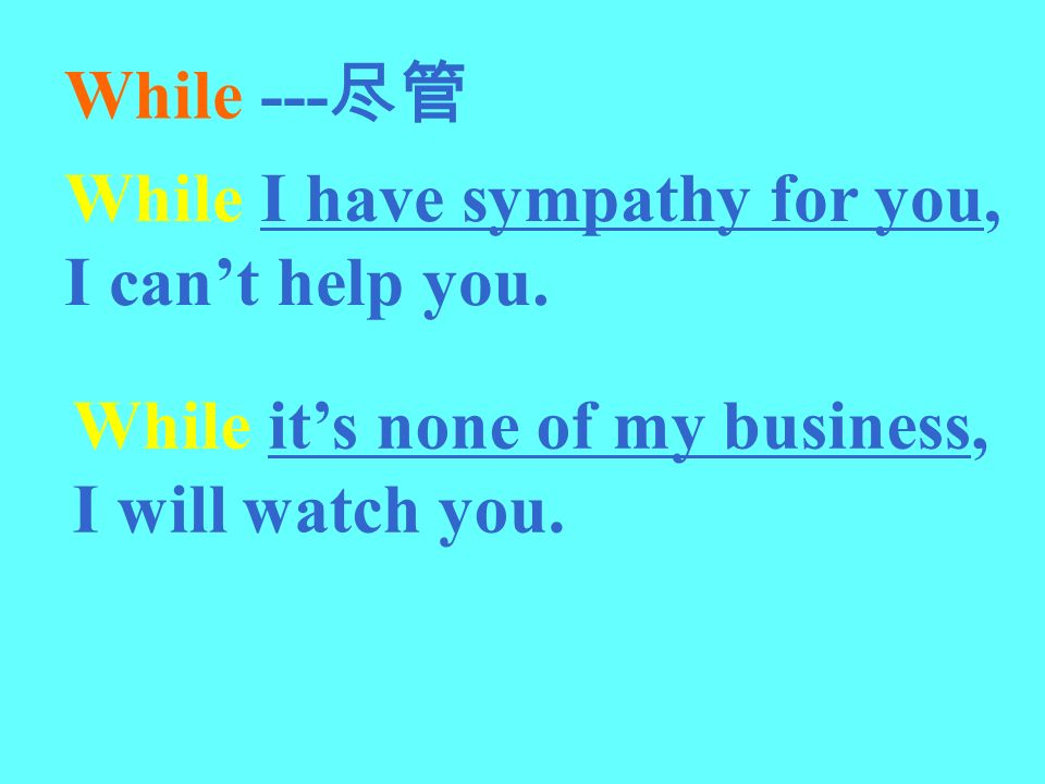 While ---尽管 While I have sympathy for you, I can't help you.
