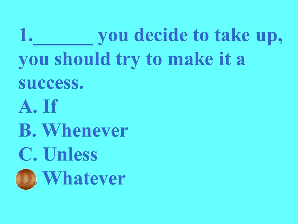 1.______ you decide to take up, you should try to make it a success.