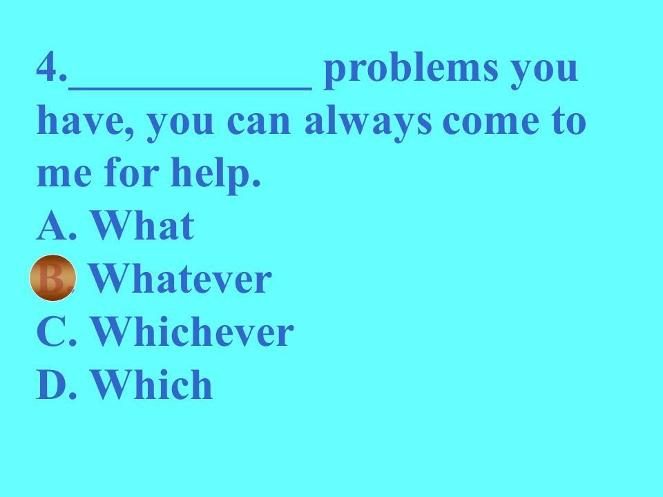 4.___________ problems you have, you can always come to