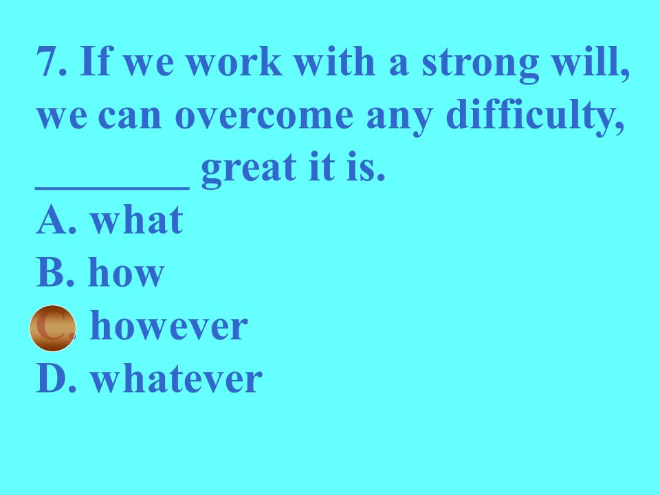 7. If we work with a strong will, we can overcome any difficulty, _______ great it is.