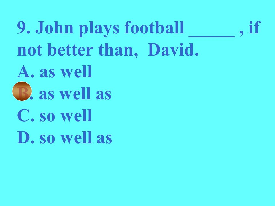 9. John plays football _____ , if not better than, David.