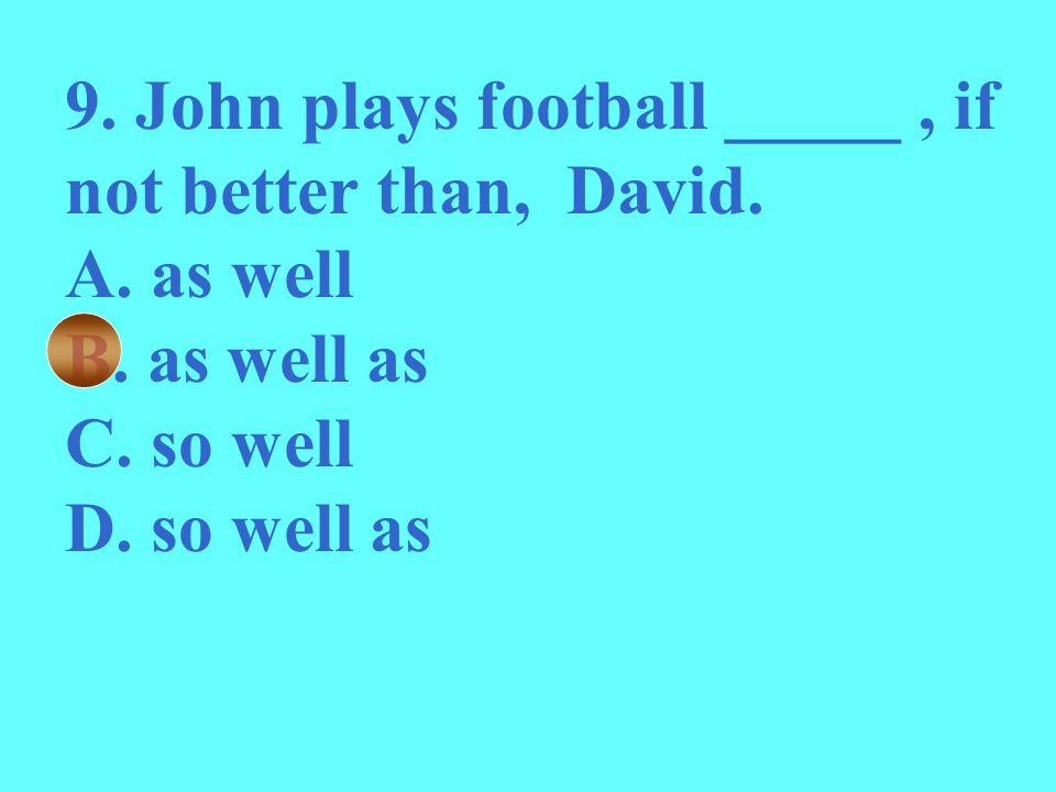 9. John plays football _____ , if not better than, David.