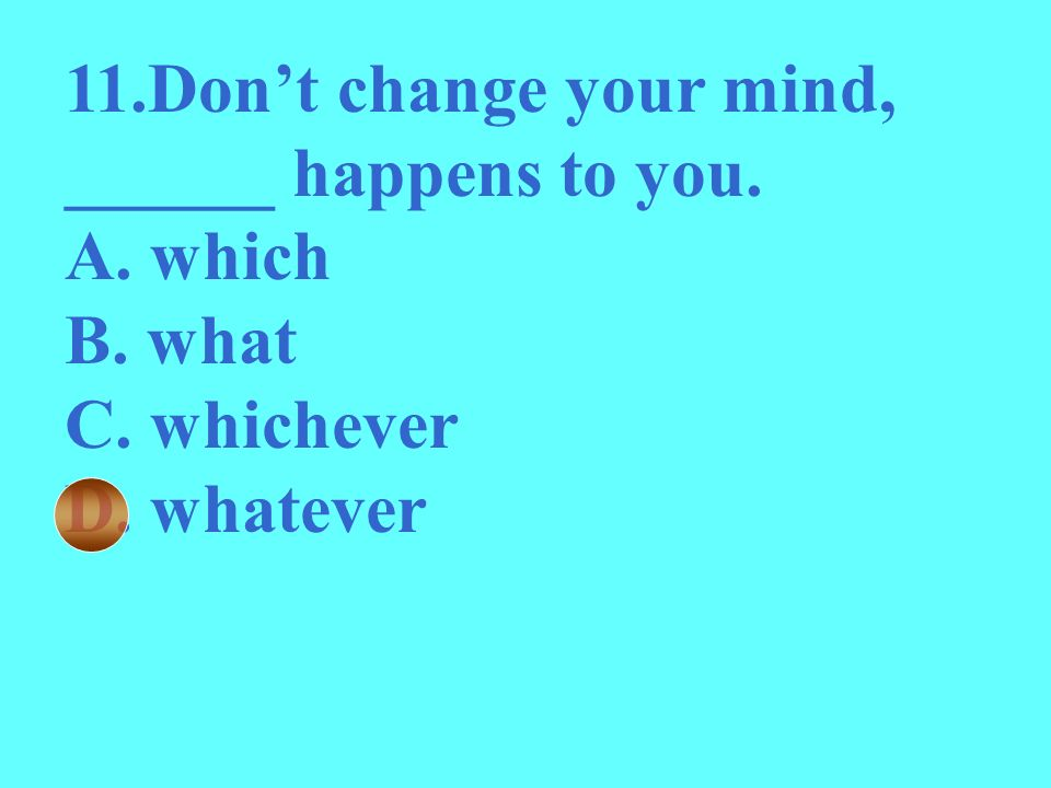11.Don't change your mind, ______ happens to you.
