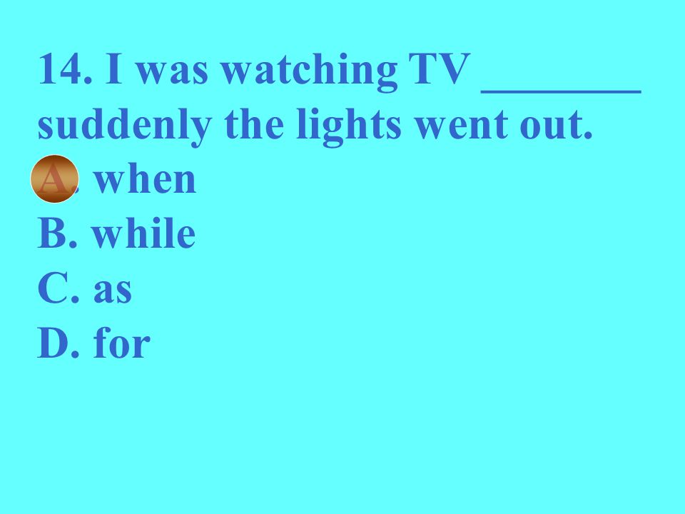 14. I was watching TV _______ suddenly the lights went out.