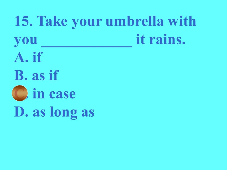 15. Take your umbrella with you ____________ it rains.