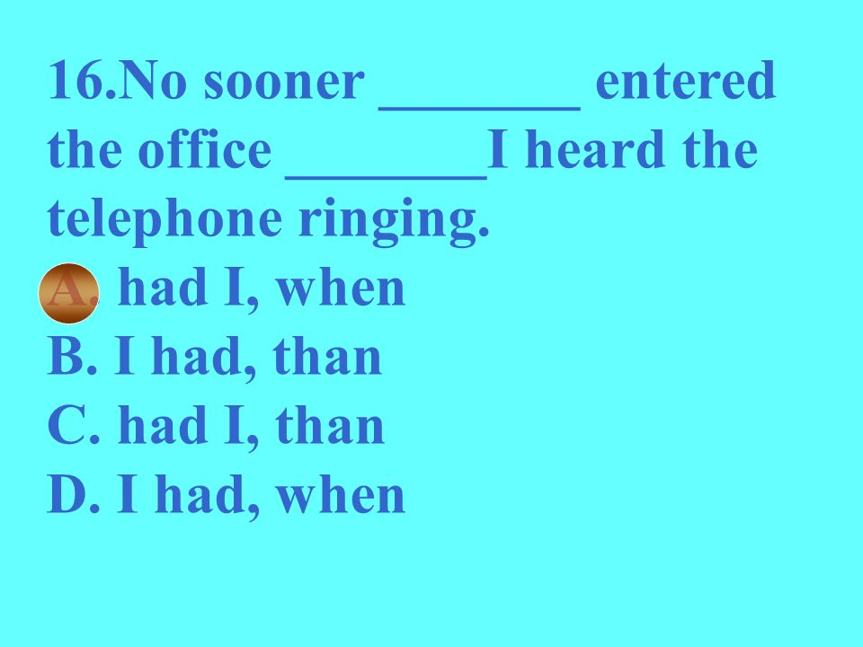 16.No sooner _______ entered the office _______I heard the telephone ringing.