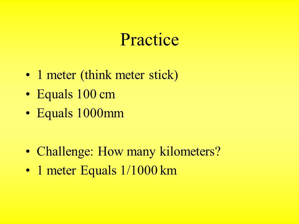 Practice 1 meter (think meter stick) Equals 100 cm Equals 1000mm