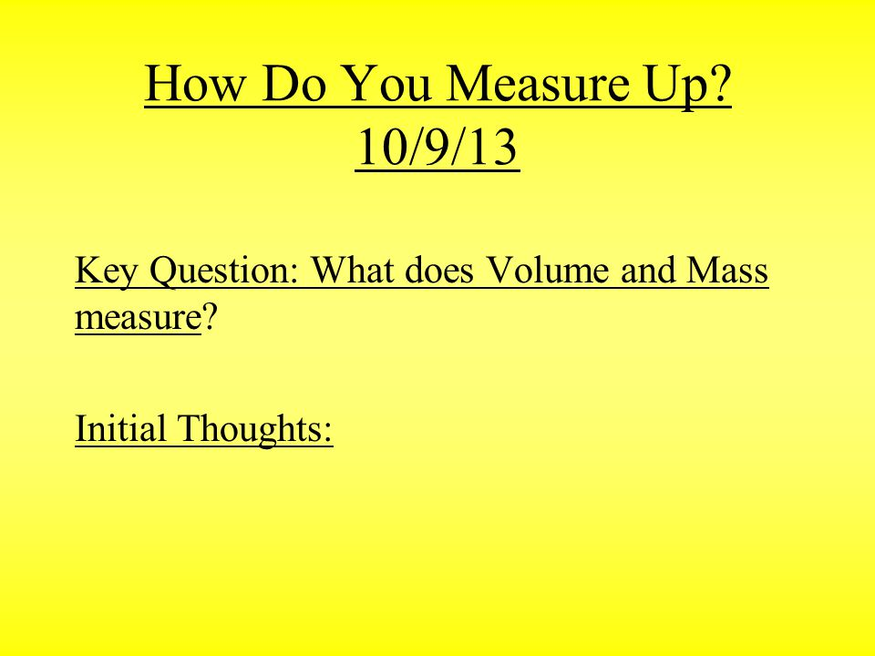 How Do You Measure Up 10/9/13 Key Question: What does Volume and Mass measure Initial Thoughts: