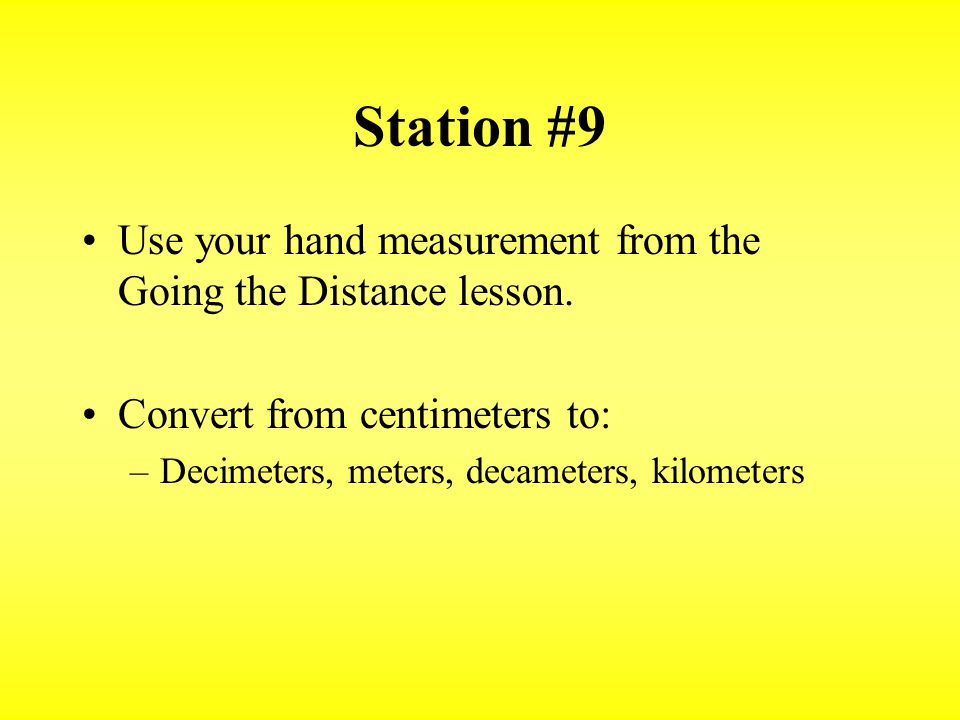 Station #9 Use your hand measurement from the Going the Distance lesson. Convert from centimeters to: