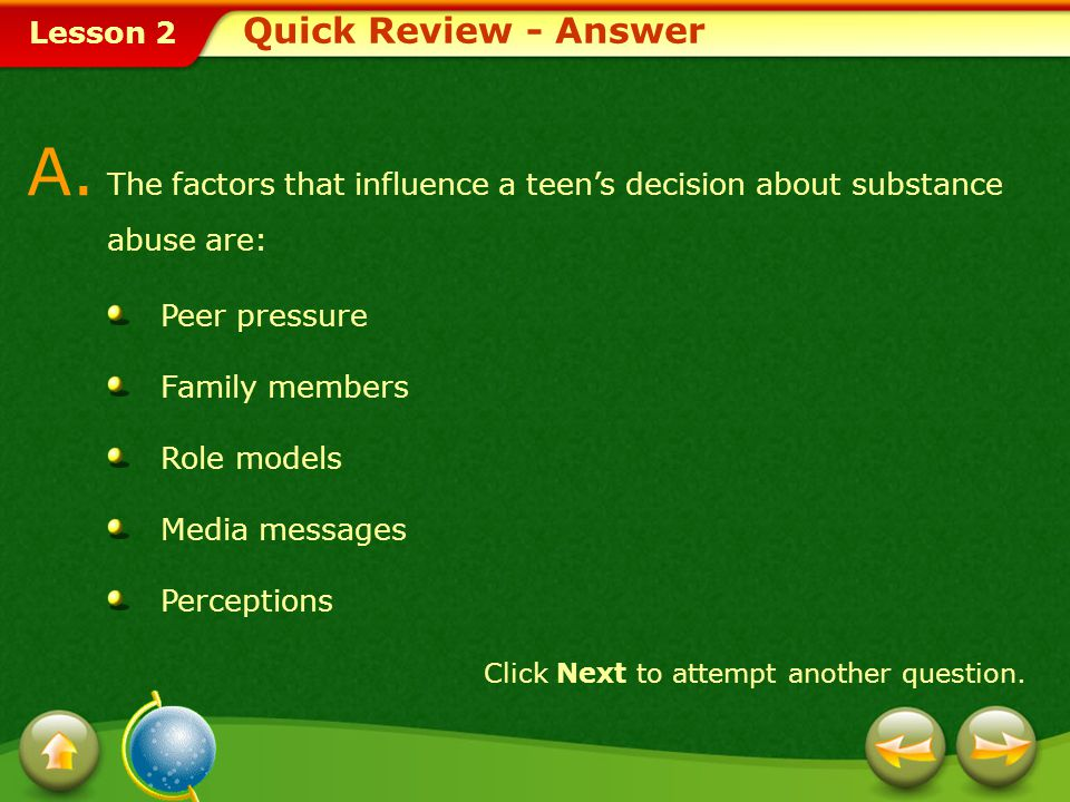 Quick Review - Answer A. The factors that influence a teen's decision about substance abuse are: Peer pressure.