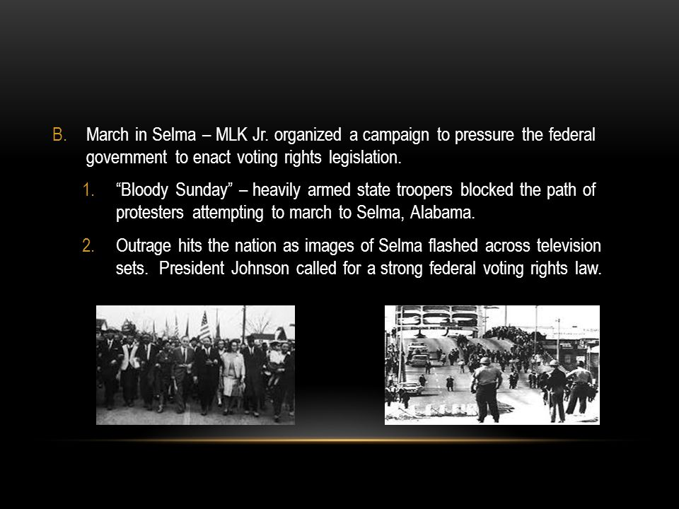 March in Selma – MLK Jr. organized a campaign to pressure the federal government to enact voting rights legislation.
