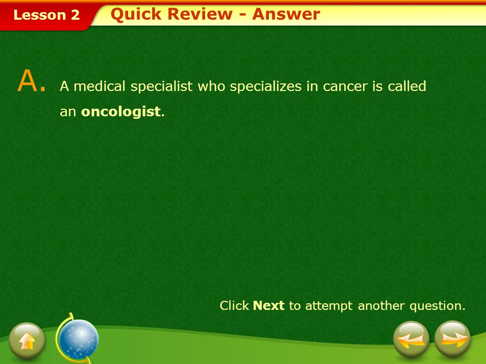 Quick Review - Answer A. A medical specialist who specializes in cancer is called an oncologist.