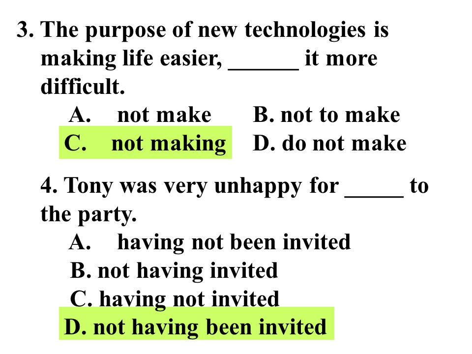 3. The purpose of new technologies is making life easier, ______ it more difficult. A. not make B. not to make C. not making D. do not make